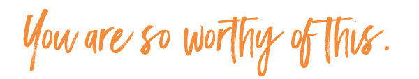 you are so worthy of this